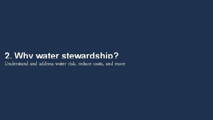 2. Why water stewardship? Understand address water risk, reduce costs, and more