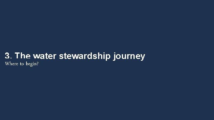 3. The water stewardship journey Where to begin?