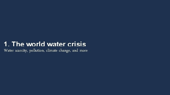 1. The world water crisis Water scarcity, pollution, climate change, and more