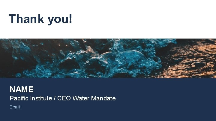 Thank you! NAME Pacific Institute / CEO Water Mandate Email