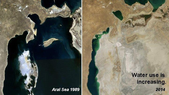 Water use is increasing. Aral Sea 1989 2014