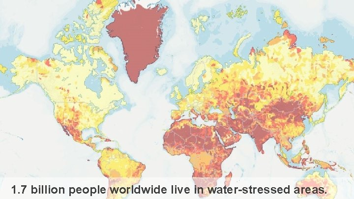 1. 7 billion people worldwide live in water-stressed areas.