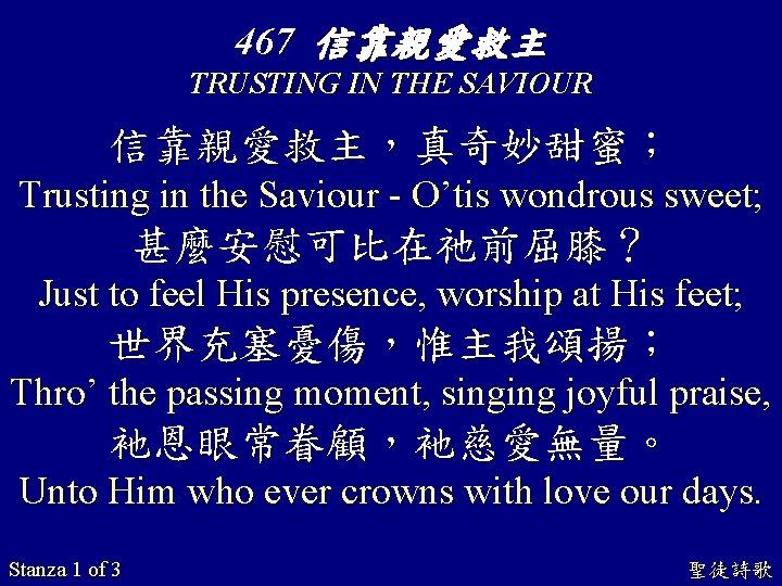 467 信靠親愛救主 TRUSTING IN THE SAVIOUR 信靠親愛救主,真奇妙甜蜜; Trusting in the Saviour - O'tis wondrous