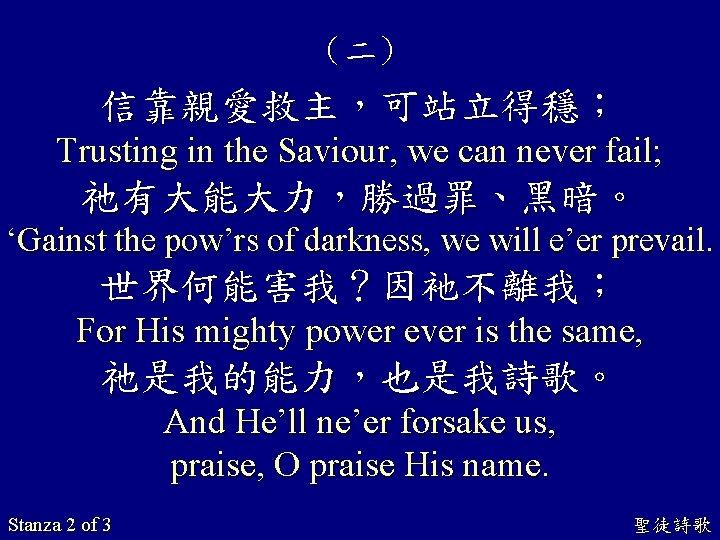 (二) 信靠親愛救主,可站立得穩; Trusting in the Saviour, we can never fail; 祂有大能大力,勝過罪、黑暗。 'Gainst the pow'rs