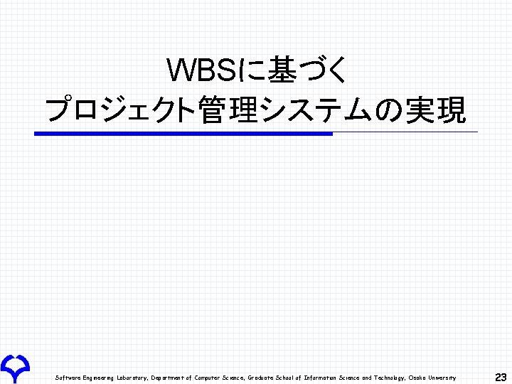 WBSに基づく プロジェクト管理システムの実現 Software Engineering Laboratory, Department of Computer Science, Graduate School of Information Science