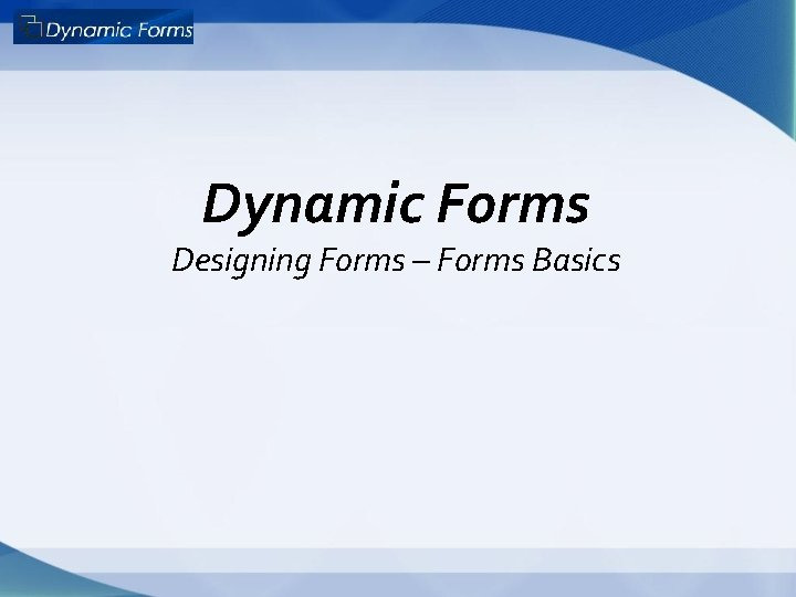 Dynamic Forms Designing Forms – Forms Basics