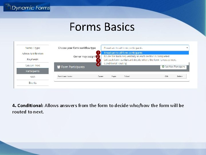 Forms Basics 4. Conditional: Allows answers from the form to decide who/how the form