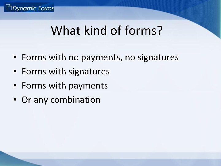 What kind of forms? • • Forms with no payments, no signatures Forms with
