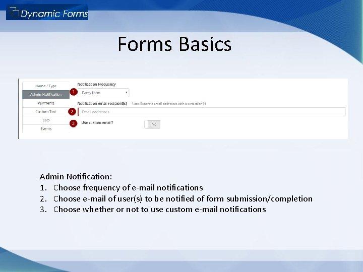 Forms Basics Admin Notification: 1. Choose frequency of e-mail notifications 2. Choose e-mail of