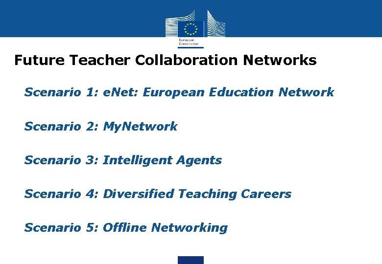 Future Teacher Collaboration Networks Scenario 1: e. Net: European Education Network Scenario 2: My.