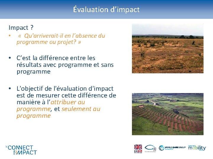 Évaluation d'impact Impact ? • « Qu'arriverait-il en l'absence du programme ou projet? »