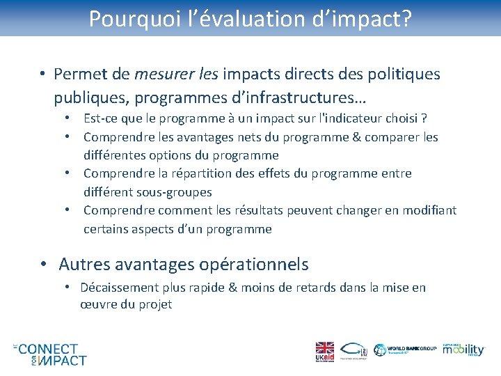Pourquoi l'évaluation d'impact? • Permet de mesurer les impacts directs des politiques publiques, programmes
