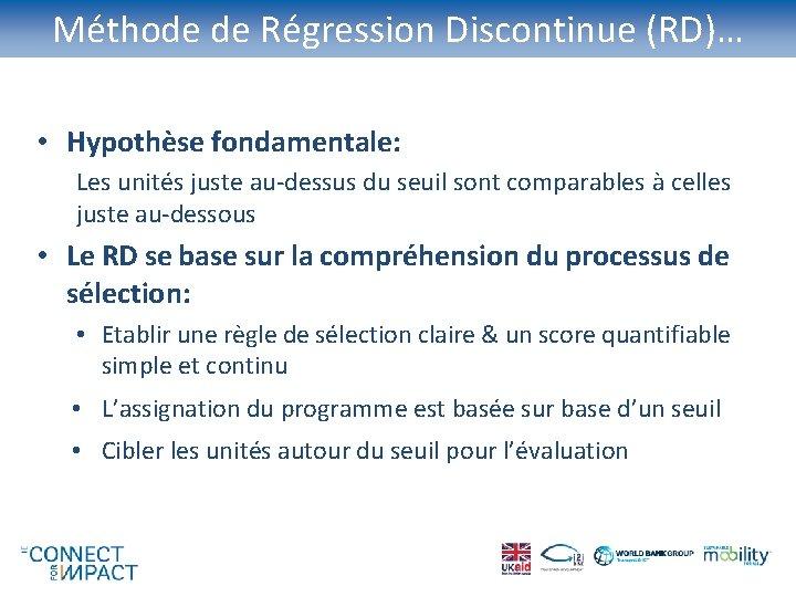 Méthode de Régression Discontinue (RD)… • Hypothèse fondamentale: Les unités juste au-dessus du seuil