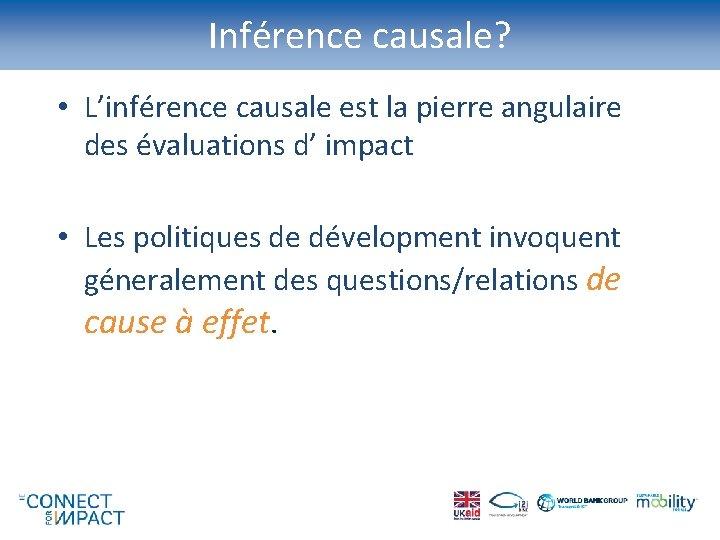 Inférence causale? • L'inférence causale est la pierre angulaire des évaluations d' impact •