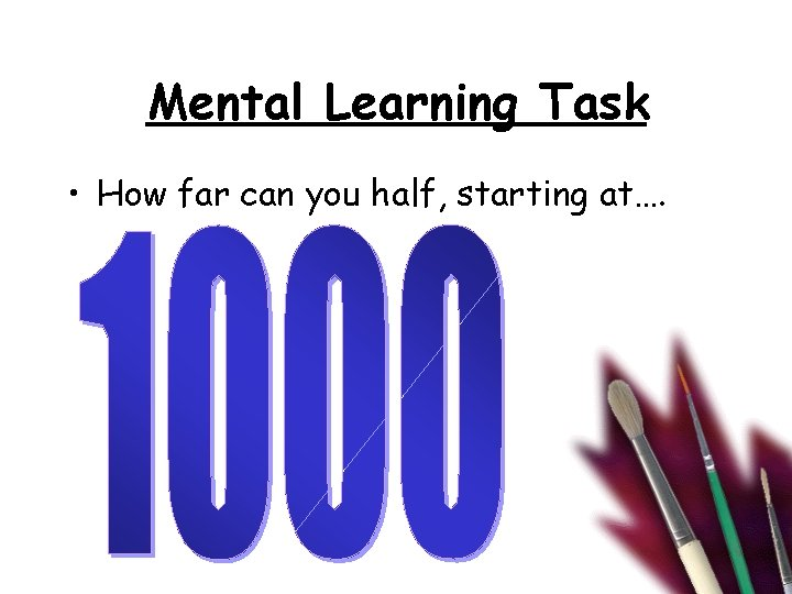 Mental Learning Task • How far can you half, starting at….