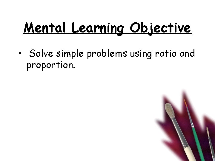 Mental Learning Objective • Solve simple problems using ratio and proportion.