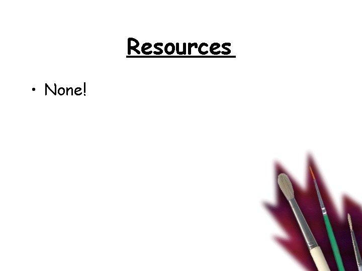 Resources • None!