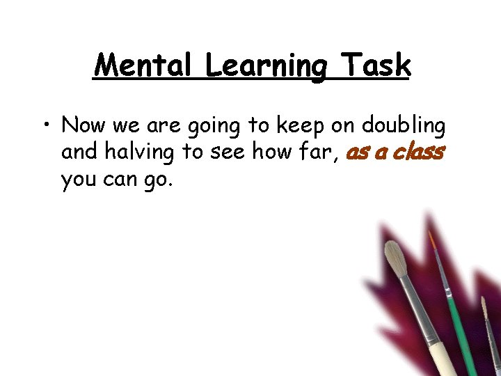 Mental Learning Task • Now we are going to keep on doubling and halving