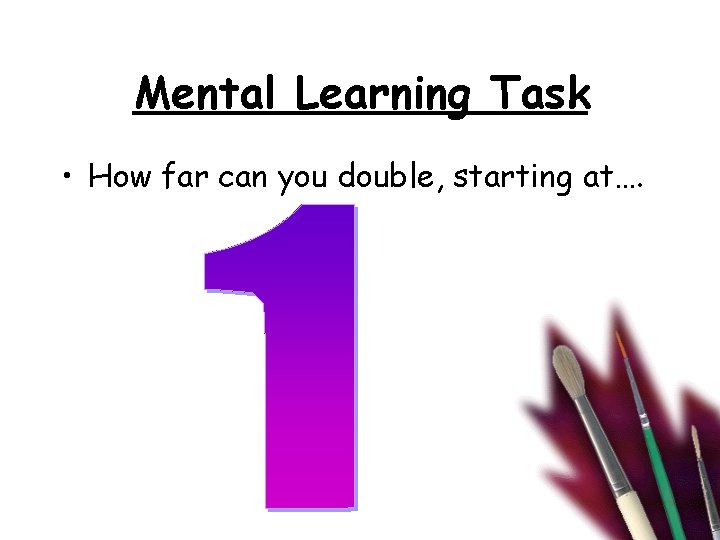 Mental Learning Task • How far can you double, starting at….