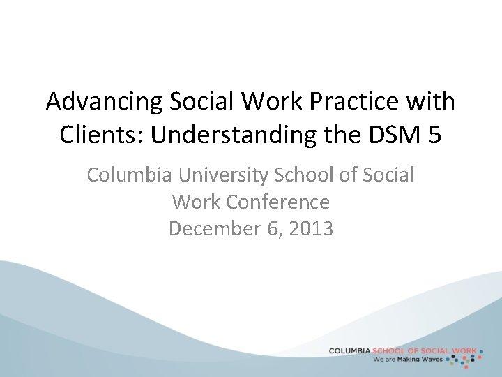 Advancing Social Work Practice with Clients: Understanding the DSM 5 Columbia University School of