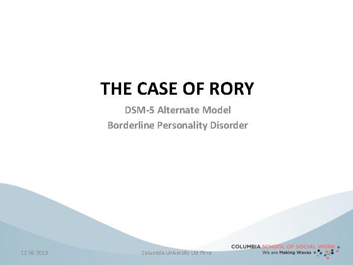 THE CASE OF RORY DSM-5 Alternate Model Borderline Personality Disorder 12. 06. 2013 Columbia