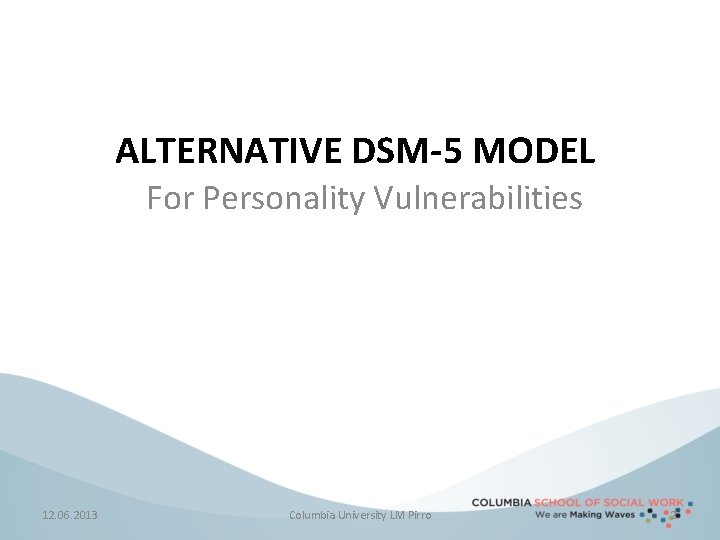 ALTERNATIVE DSM-5 MODEL For Personality Vulnerabilities 12. 06. 2013 Columbia University LM Pirro 2