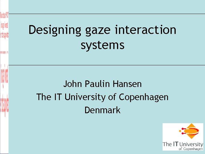 Designing gaze interaction systems John Paulin Hansen The IT University of Copenhagen Denmark