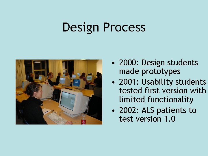 Design Process • 2000: Design students made prototypes • 2001: Usability students tested first