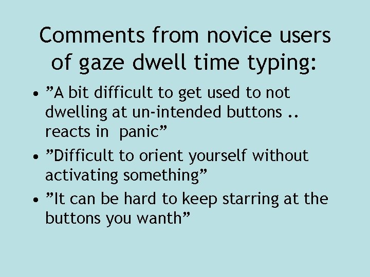 """Comments from novice users of gaze dwell time typing: • """"A bit difficult to"""