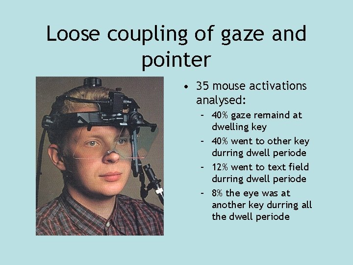 Loose coupling of gaze and pointer • 35 mouse activations analysed: – 40% gaze