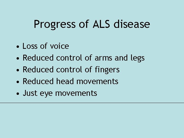 Progress of ALS disease • • • Loss of voice Reduced control of arms