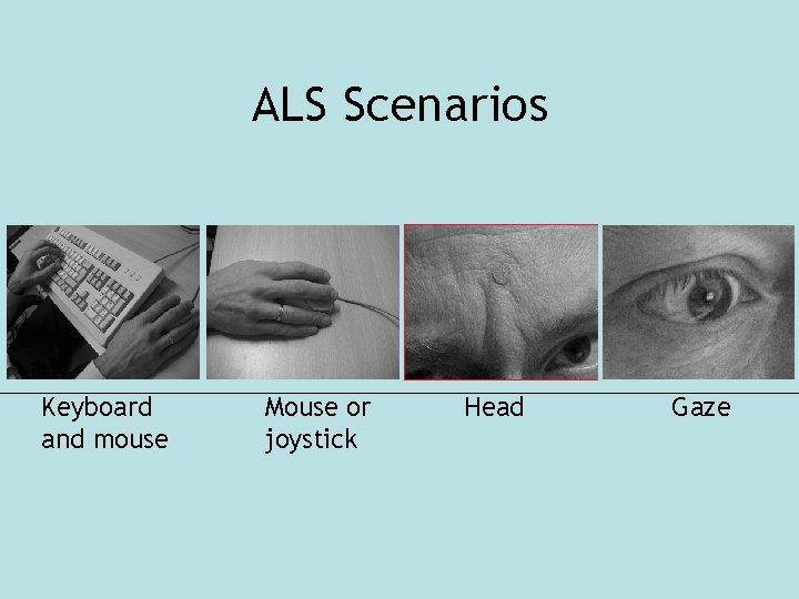 ALS Scenarios Keyboard and mouse Mouse or joystick Head Gaze