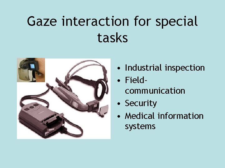 Gaze interaction for special tasks • Industrial inspection • Fieldcommunication • Security • Medical