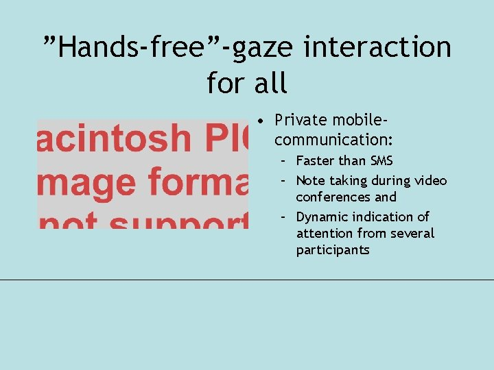 """""""Hands-free""""-gaze interaction for all • Private mobilecommunication: – Faster than SMS – Note taking"""