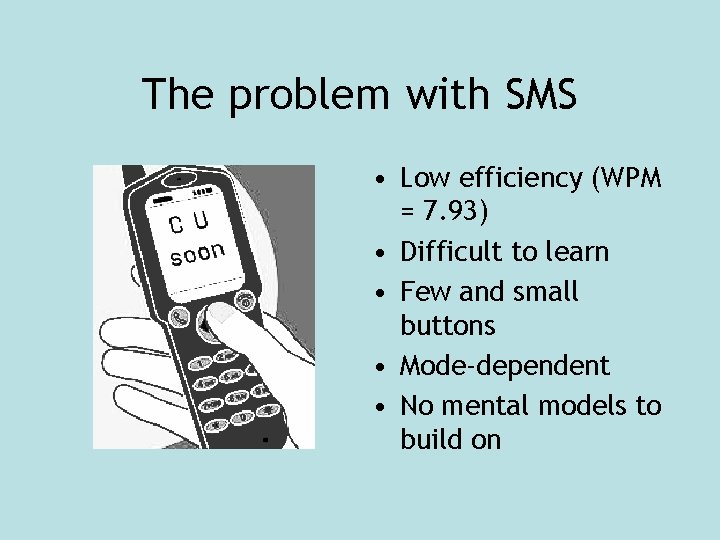 The problem with SMS • Low efficiency (WPM = 7. 93) • Difficult to