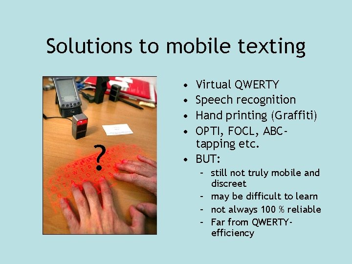 Solutions to mobile texting ? • • Virtual QWERTY Speech recognition Hand printing (Graffiti)