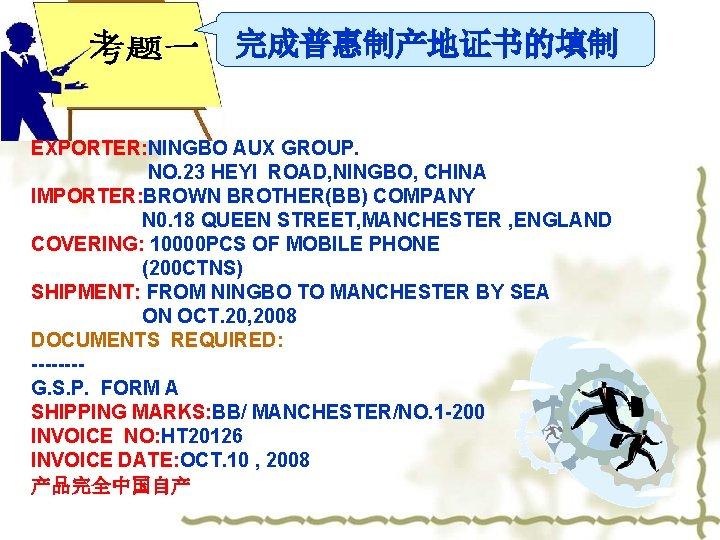 完成普惠制产地证书的填制 EXPORTER: NINGBO AUX GROUP. NO. 23 HEYI ROAD, NINGBO, CHINA IMPORTER: BROWN BROTHER(BB)