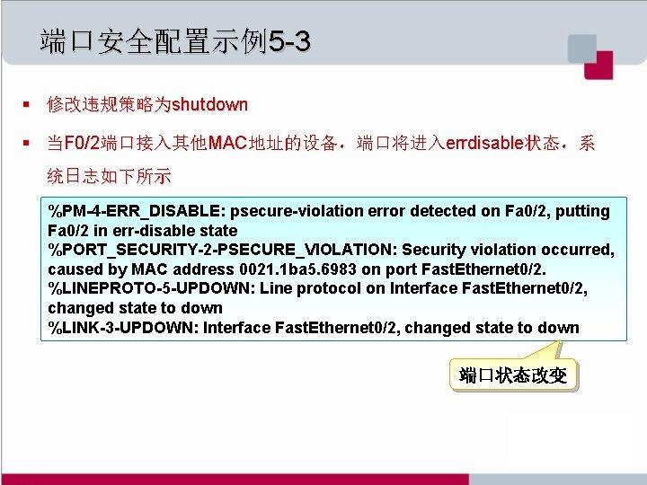 端口安全配置示例5 -3 § 修改违规策略为shutdown § 当F 0/2端口接入其他MAC地址的设备,端口将进入errdisable状态,系 统日志如下所示 %PM-4 -ERR_DISABLE: psecure-violation error detected on
