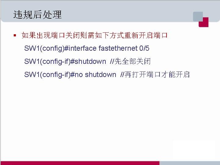 违规后处理 § 如果出现端口关闭则需如下方式重新开启端口 SW 1(config)#interface fastethernet 0/5 SW 1(config-if)#shutdown //先全部关闭 SW 1(config-if)#no shutdown //再打开端口才能开启