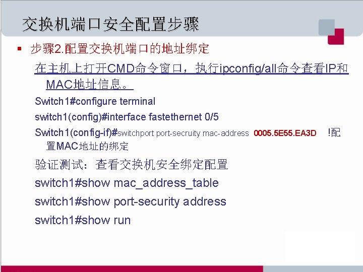 交换机端口安全配置步骤 § 步骤 2. 配置交换机端口的地址绑定 在主机上打开CMD命令窗口,执行ipconfig/all命令查看IP和 MAC地址信息。 Switch 1#configure terminal switch 1(config)#interface fastethernet 0/5