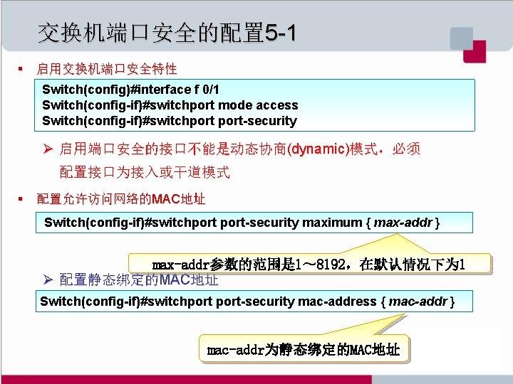 交换机端口安全的配置 5 -1 § 启用交换机端口安全特性 Switch(config)#interface f 0/1 Switch(config-if)#switchport mode access Switch(config-if)#switchport-security Ø 启用端口安全的接口不能是动态协商(dynamic)模式,必须