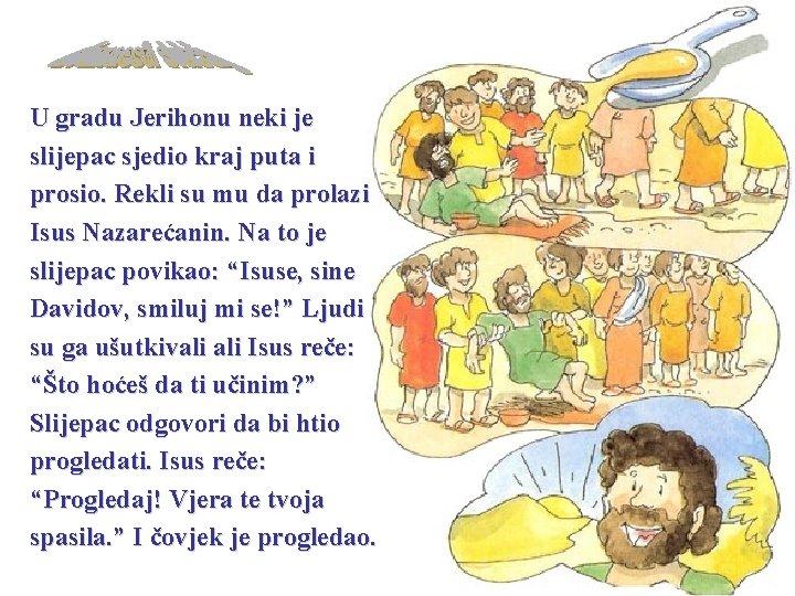 U gradu Jerihonu neki je slijepac sjedio kraj puta i prosio. Rekli su mu