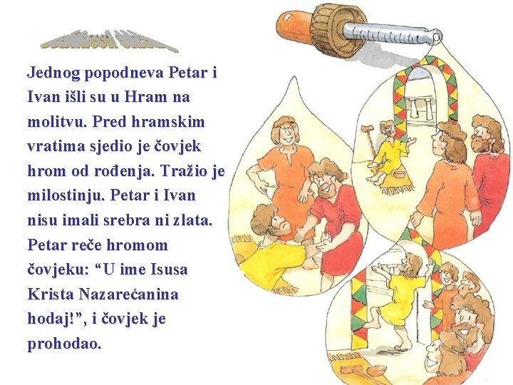 Jednog popodneva Petar i Ivan išli su u Hram na molitvu. Pred hramskim vratima