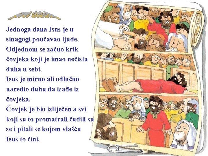 Jednoga dana Isus je u sinagogi poučavao ljude. Odjednom se začuo krik čovjeka koji