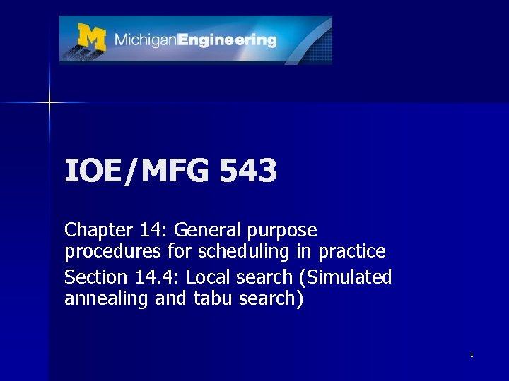 IOE/MFG 543 Chapter 14: General purpose procedures for scheduling in practice Section 14. 4: