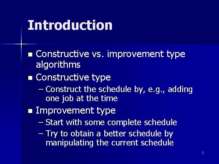 Introduction Constructive vs. improvement type algorithms n Constructive type n – Construct the schedule
