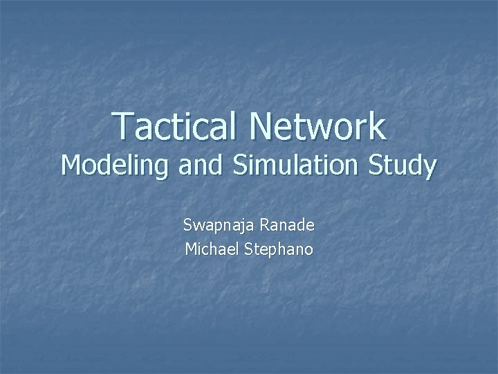 Tactical Network Modeling and Simulation Study Swapnaja Ranade Michael Stephano