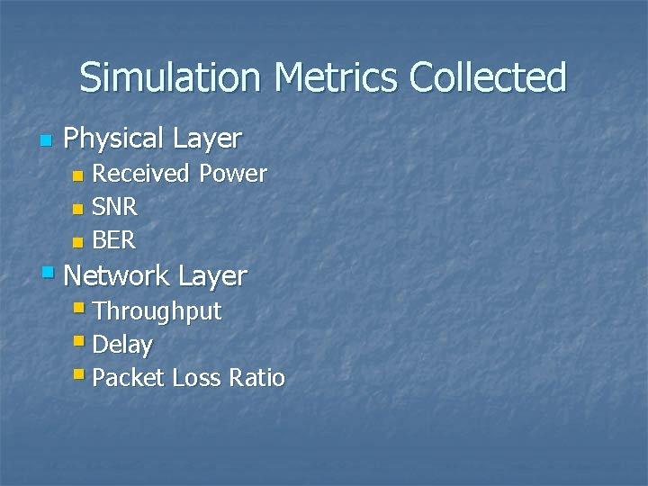 Simulation Metrics Collected n Physical Layer Received Power n SNR n BER n §