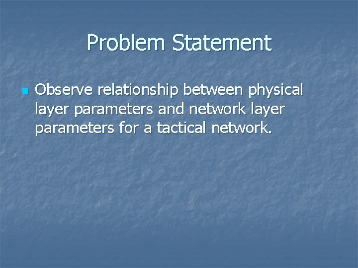 Problem Statement n Observe relationship between physical layer parameters and network layer parameters for