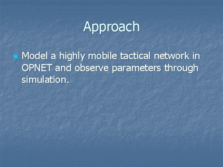 Approach n Model a highly mobile tactical network in OPNET and observe parameters through